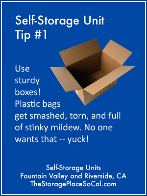 Self-Storage Tip 1: Use sturdy boxes. Plastic bags get smashed, torn, and full of stinky mildew.